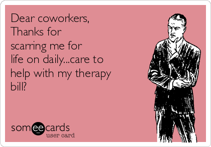 Dear coworkers, Thanks for scarring me for life on daily...care to help with my therapy bill?