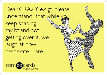 Dear CRAZY ex-gf, please understand  that while you keep snaping my bf and not getting over it, we laugh at how desperate u are