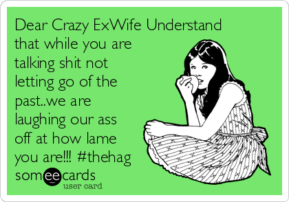 Dear Crazy ExWife Understand that while you are talking shit not letting go of the past..we are laughing our ass off at how lame you are!!! #thehag