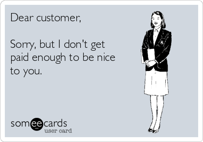 Dear customer,  Sorry, but I don't get paid enough to be nice to you.