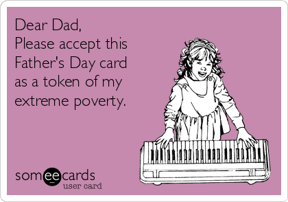 Dear Dad, Please accept this  Father's Day card  as a token of my extreme poverty.