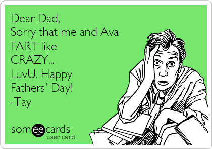 Dear Dad,  Sorry that me and Ava FART like CRAZY...  LuvU. Happy Fathers' Day! -Tay