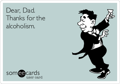 Dear, Dad.   Thanks for the alcoholism.