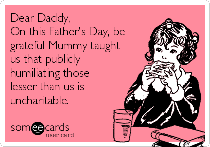 Dear Daddy, On this Father's Day, be grateful Mummy taught us that publicly humiliating those lesser than us is uncharitable.