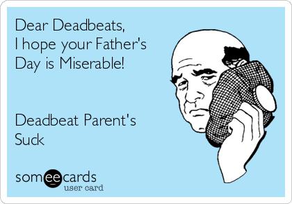 Dear Deadbeats, I hope your Father's Day is Miserable!    Deadbeat Parent's Suck