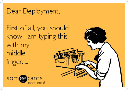 Dear Deployment,  First of all, you should know I am typing this with my middle finger.....