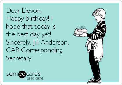 Dear Devon, Happy birthday! I hope that today is the best day yet! Sincerely, Jill Anderson, CAR Corresponding Secretary