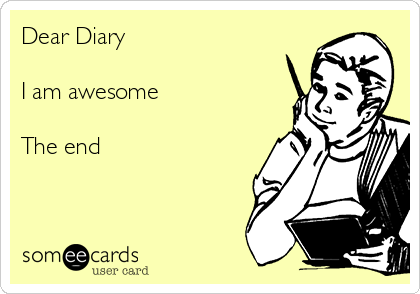 Dear Diary  I am awesome  The end