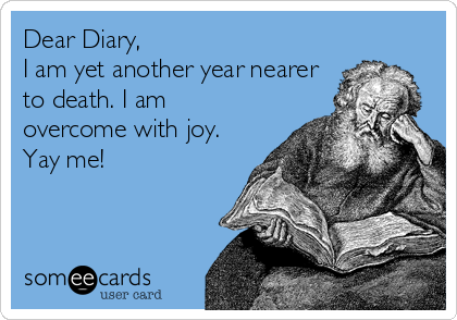 Dear Diary, I am yet another year nearer to death. I am overcome with joy. Yay me!