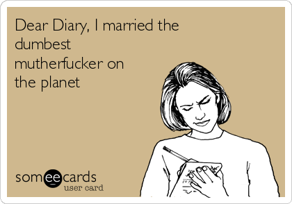 Dear Diary, I married the dumbest mutherfucker on the planet