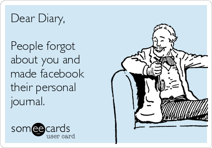 Dear Diary,  People forgot about you and made facebook their personal  journal.
