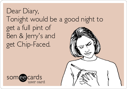 Dear Diary, Tonight would be a good night to get a full pint of Ben & Jerry's and get Chip-Faced.