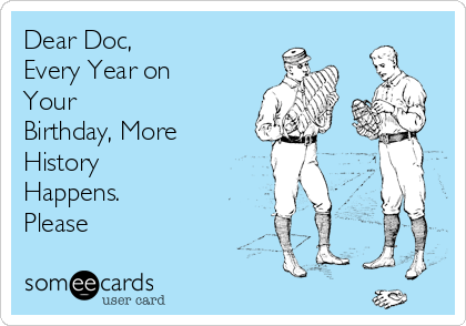 Dear Doc, Every Year on Your Birthday, More History Happens. Please