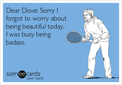 Dear Dove: Sorry I forgot to worry about being beautiful today. I was busy being badass.