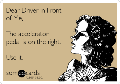 Dear Driver in Front of Me,  The accelerator pedal is on the right.  Use it.