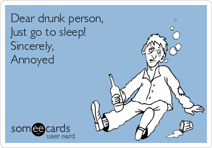 Dear drunk person, Just go to sleep! Sincerely,  Annoyed