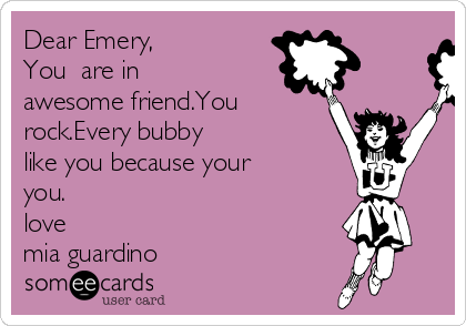 Dear Emery,    You  are in awesome friend.You rock.Every bubby like you because your you. love mia guardino