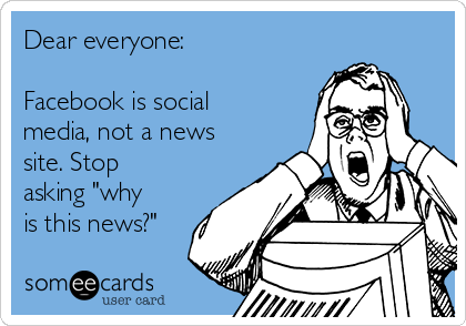 "Dear everyone:  Facebook is social media, not a news site. Stop asking ""why is this news?"""