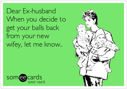 Dear Ex-husband When you decide to get your balls back from your new wifey, let me know..