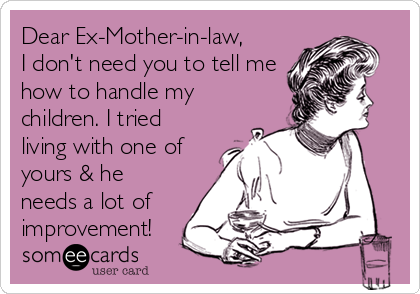 Dear Ex-Mother-in-law, I don't need you to tell me how to handle my children. I tried living with one of yours & he needs a lot of improvement!