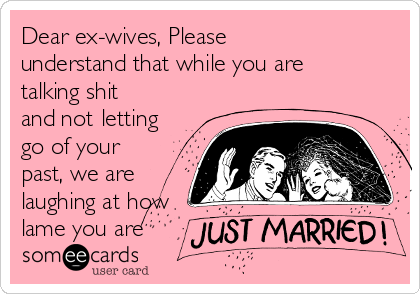 Dear ex-wives, Please understand that while you are talking shit and not letting go of your past, we are laughing at how lame you are