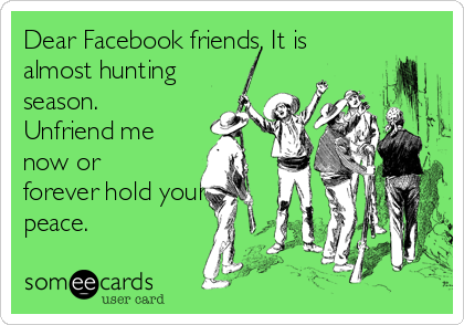 Dear Facebook friends, It is almost hunting season. Unfriend me now or forever hold your peace.