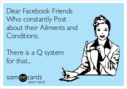 Dear Facebook Friends Who constantly Post about their Ailments and Conditions.  There is a Q system for that...