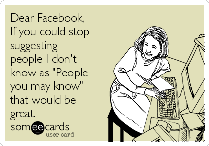 """Dear Facebook, If you could stop  suggesting people I don't know as """"People you may know"""" that would be great."""