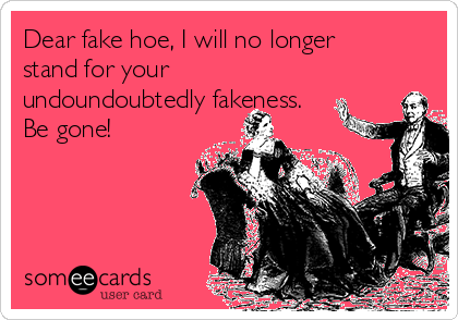 Dear fake hoe, I will no longer stand for your undoundoubtedly fakeness. Be gone!