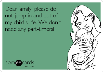 Dear family, please do not jump in and out of my child's life. We don't need any part-timers!