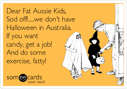 Dear Fat Aussie Kids,  Sod off!.....we don't have Halloween in Australia. If you want candy, get a job! And do some exercise, fatty!