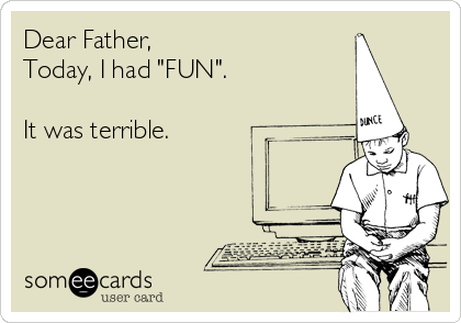 """Dear Father, Today, I had """"FUN"""".  It was terrible."""