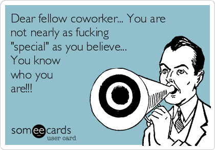 """Dear fellow coworker... You are not nearly as fucking """"special"""" as you believe... You know who you are!!!"""