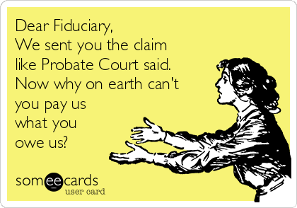 Dear Fiduciary, We sent you the claim like Probate Court said.  Now why on earth can't you pay us what you owe us?