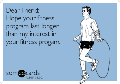 Dear Friend: Hope your fitness program last longer than my interest in your fitness progam.