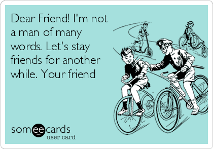 Dear Friend! I'm not a man of many words. Let's stay friends for another while. Your friend
