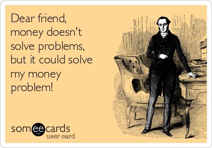 Dear friend,  money doesn't solve problems, but it could solve my money problem!