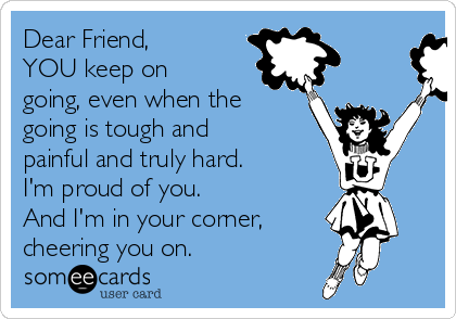 Dear Friend, YOU keep on going, even when the going is tough and painful and truly hard. I'm proud of you. And I'm in your corner,  cheering you on.