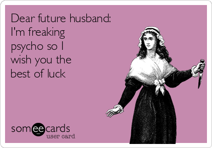 Dear future husband: I'm freaking  psycho so I wish you the best of luck