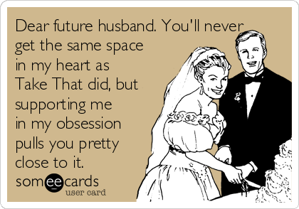 Dear future husband. You'll never get the same space in my heart as Take That did, but supporting me in my obsession pulls you pretty close to it.