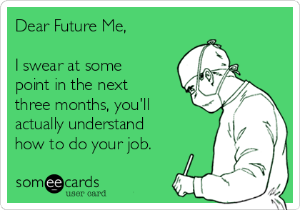 Dear Future Me,  I swear at some point in the next three months, you'll actually understand how to do your job.