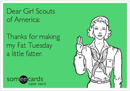 Dear Girl Scouts of America:  Thanks for making my Fat Tuesday  a little fatter.