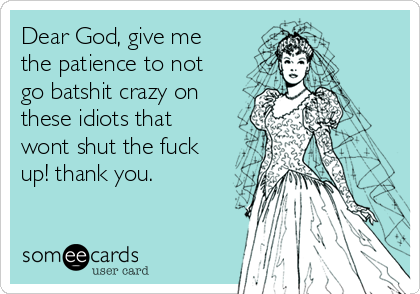 Dear God, give me the patience to not go batshit crazy on these idiots that wont shut the fuck up! thank you.