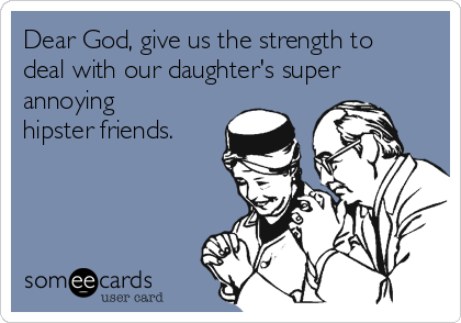 Dear God, give us the strength to deal with our daughter's super annoying hipster friends.