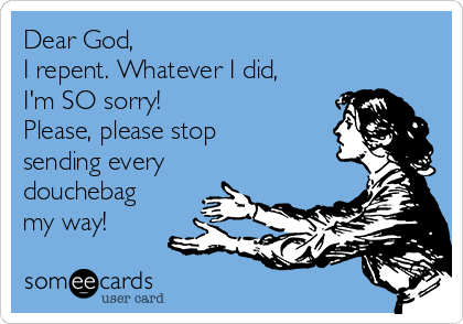 Dear God,  I repent. Whatever I did, I'm SO sorry!  Please, please stop sending every douchebag my way!