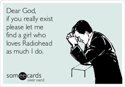 Dear God, if you really exist please let me find a girl who loves Radiohead as much I do.
