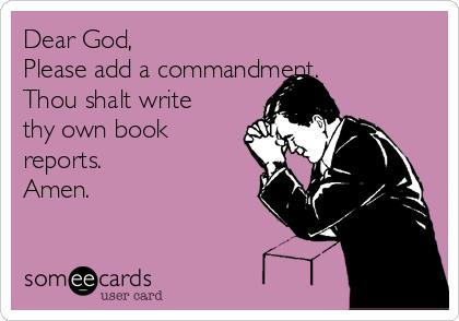 Dear God, Please add a commandment.  Thou shalt write thy own book reports. Amen.