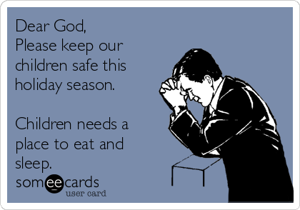 Dear God, Please keep our children safe this holiday season.  Children needs a place to eat and sleep.