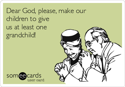 Dear God, please, make our children to give us at least one grandchild!