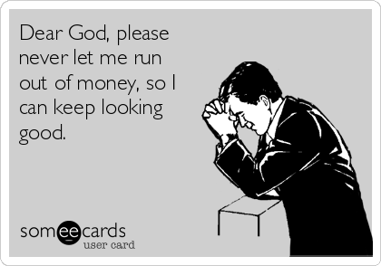 Dear God, please never let me run out of money, so I can keep looking good.